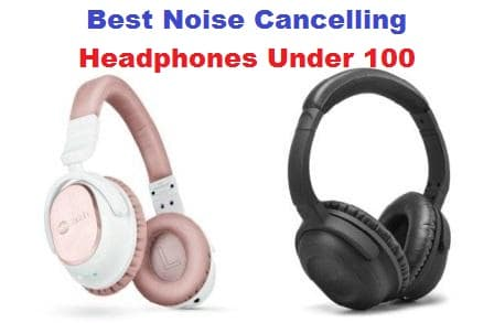 Top 10 Best Noise Cancelling Headphones Under 100 in 2017